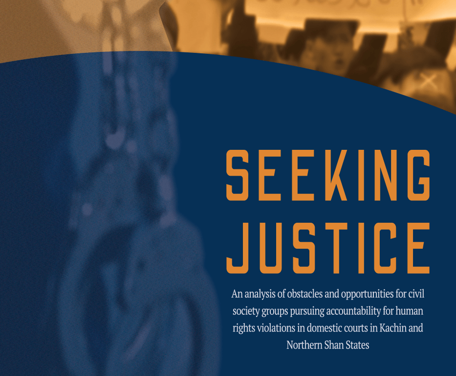 Seeking Justice: An Analysis of Obstacles and Opportunities for Civil Society Groups Pursuing Accountability for Human Rights Violations in Domestic Courts in Kachin and Northern Shan States